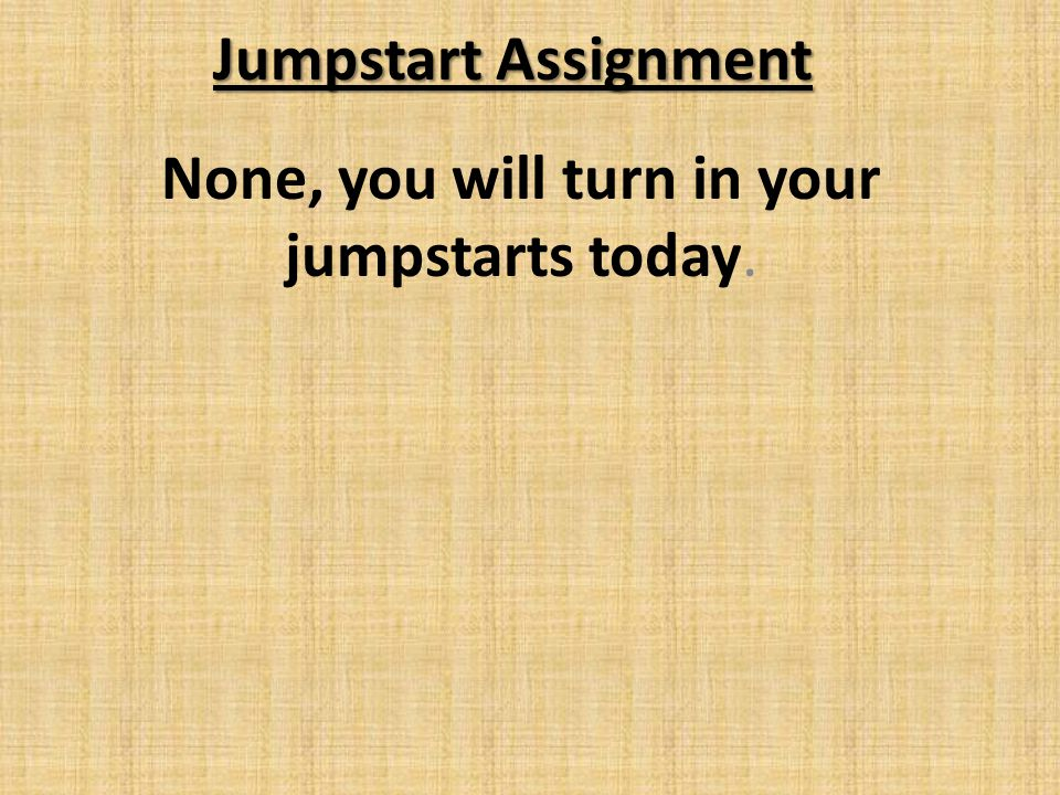 Jumpstart Assignment None, you will turn in your jumpstarts today.