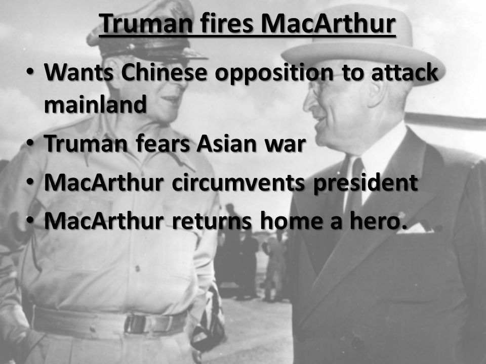 Wants Chinese opposition to attack mainland Wants Chinese opposition to attack mainland Truman fears Asian war Truman fears Asian war MacArthur circumvents president MacArthur circumvents president MacArthur returns home a hero.
