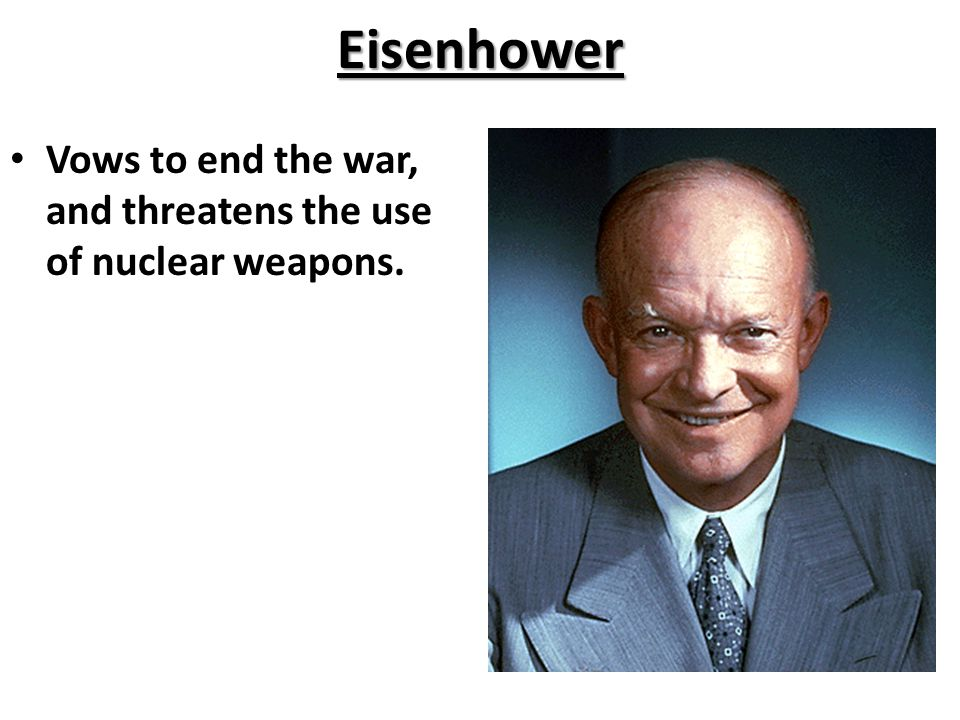 Eisenhower Vows to end the war, and threatens the use of nuclear weapons.