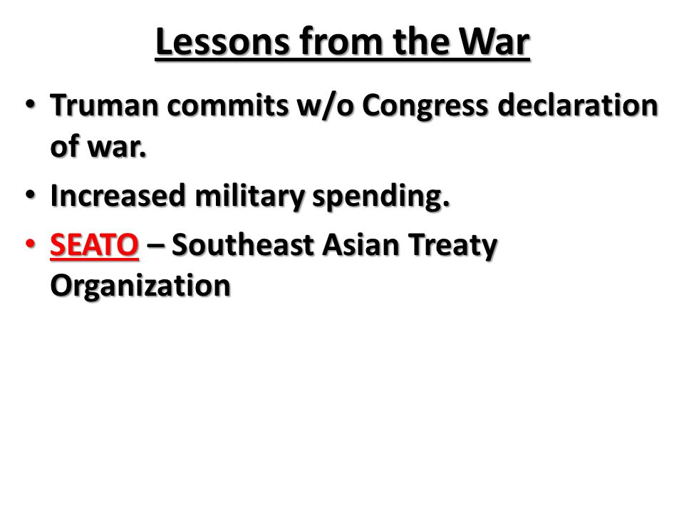 Lessons from the War Truman commits w/o Congress declaration of war. Truman commits w/o Congress declaration of war. Increased military spending. Incr