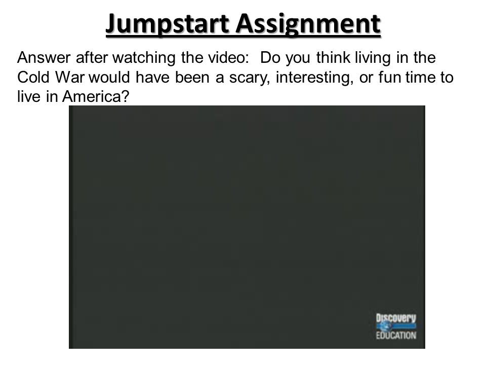 Jumpstart Assignment Answer after watching the video: Do you think living in the Cold War would have been a scary, interesting, or fun time to live in America