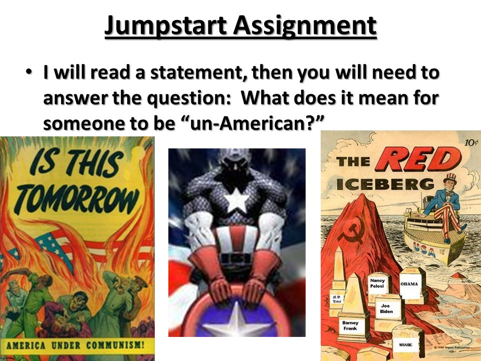 "Jumpstart Assignment I will read a statement, then you will need to answer the question: What does it mean for someone to be ""un-American?"" I will rea"