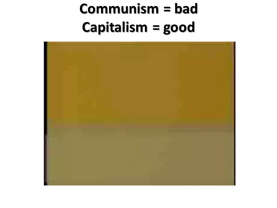 Communism = bad Capitalism = good
