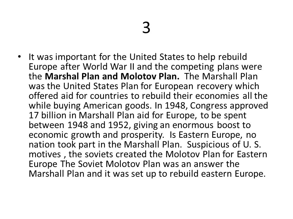 3 It was important for the United States to help rebuild Europe after World War II and the competing plans were the Marshal Plan and Molotov Plan.