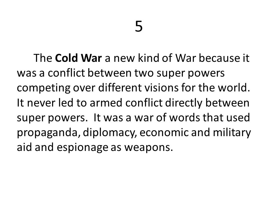 5 The Cold War a new kind of War because it was a conflict between two super powers competing over different visions for the world. It never led to ar