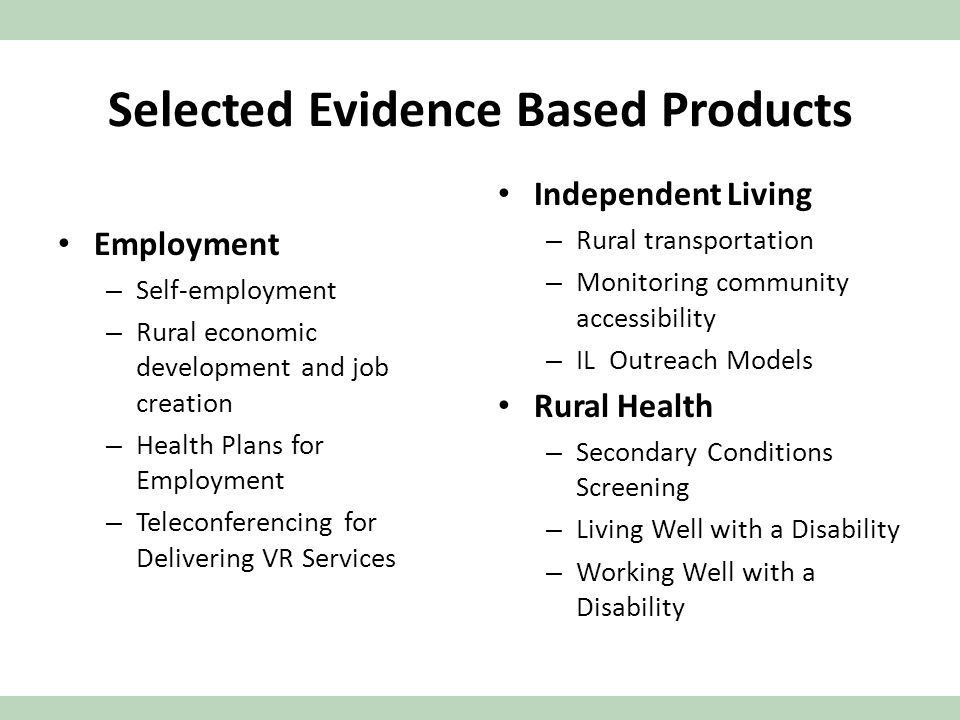 Selected Evidence Based Products Employment – Self-employment – Rural economic development and job creation – Health Plans for Employment – Teleconferencing for Delivering VR Services Independent Living – Rural transportation – Monitoring community accessibility – IL Outreach Models Rural Health – Secondary Conditions Screening – Living Well with a Disability – Working Well with a Disability