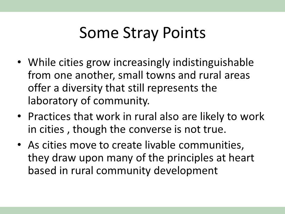 Some Stray Points While cities grow increasingly indistinguishable from one another, small towns and rural areas offer a diversity that still represents the laboratory of community.