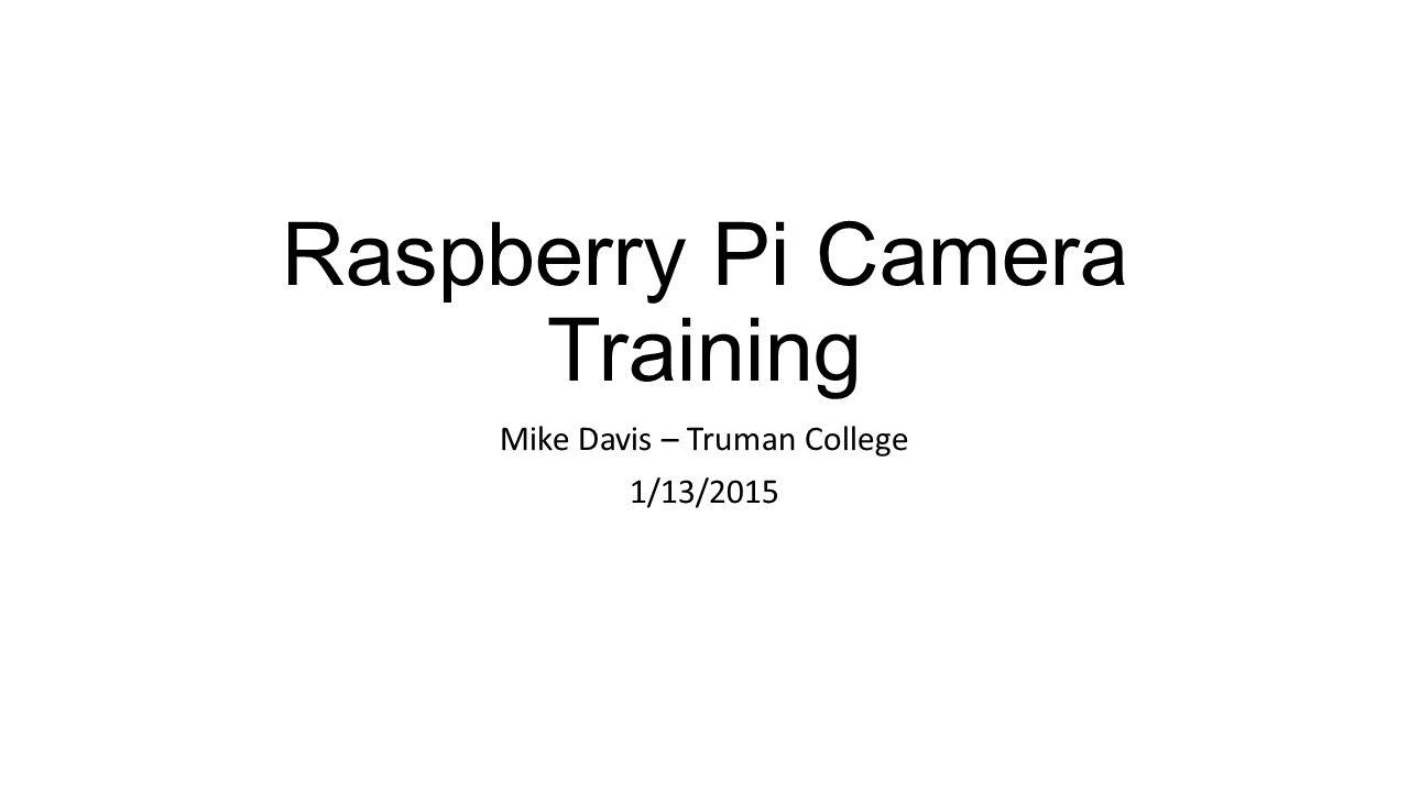 Raspberry Pi Camera Training Mike Davis – Truman College 1/13/2015