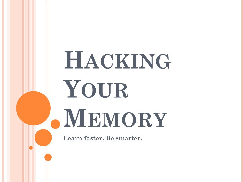 H ACKING Y OUR M EMORY Learn faster. Be smarter.