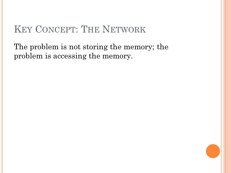 K EY C ONCEPT : T HE N ETWORK The problem is not storing the memory; the problem is accessing the memory.
