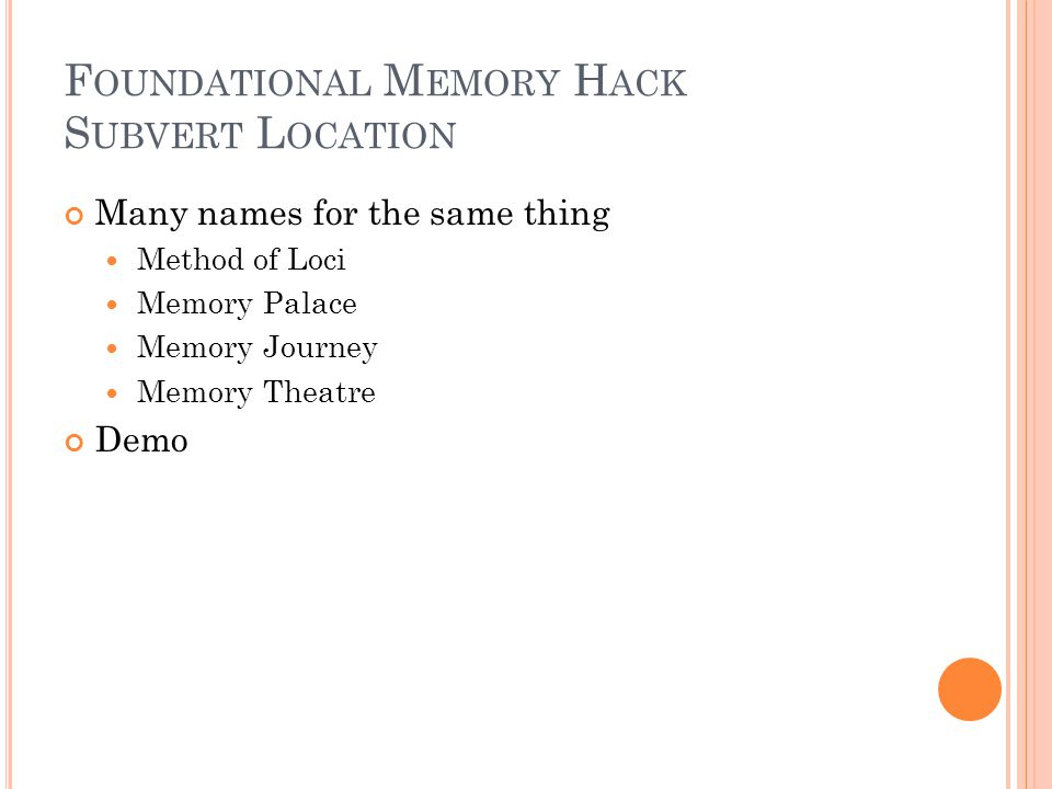 F OUNDATIONAL M EMORY H ACK S UBVERT L OCATION Many names for the same thing Method of Loci Memory Palace Memory Journey Memory Theatre Demo