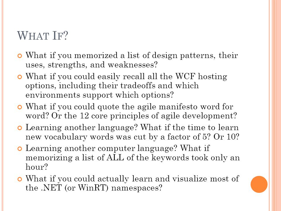 W HAT I F . What if you memorized a list of design patterns, their uses, strengths, and weaknesses.