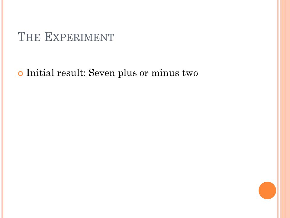 T HE E XPERIMENT Initial result: Seven plus or minus two