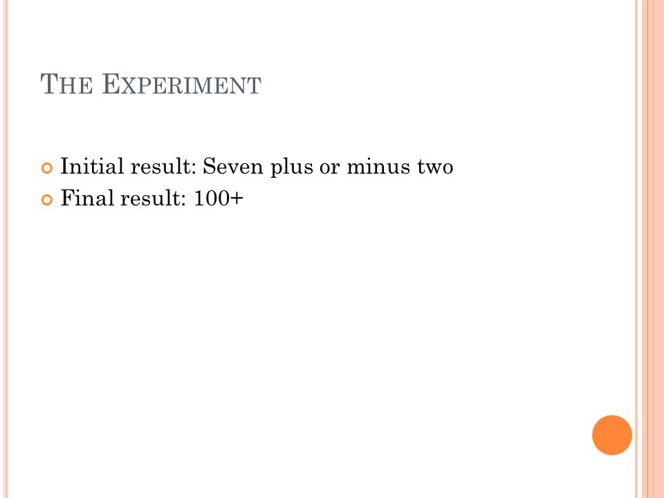 T HE E XPERIMENT Initial result: Seven plus or minus two Final result: 100+