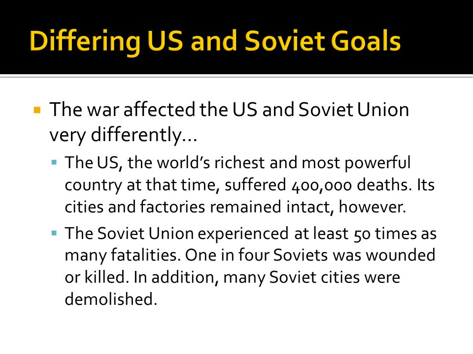  The war affected the US and Soviet Union very differently…  The US, the world's richest and most powerful country at that time, suffered 400,000 deaths.