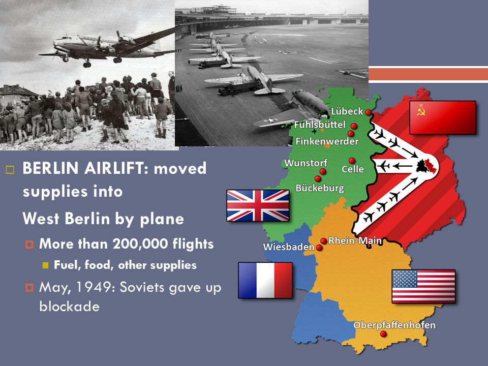 Berlin Airlift JJune, 1948: All shipments through East Germany were banned TTruman didn't want to risk war BBERLIN AIRLIFT: moved supplies into West Berlin by plane MMore than 200,000 flights Fuel, food, other supplies MMay, 1949: Soviets gave up blockade