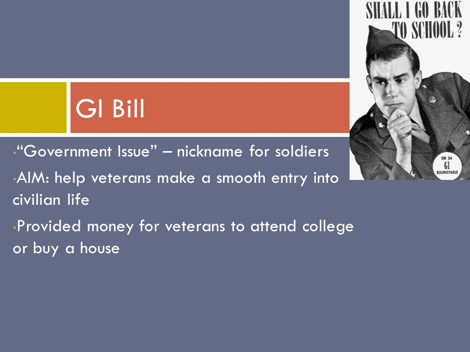 Government Issue – nickname for soldiers AIM: help veterans make a smooth entry into civilian life Provided money for veterans to attend college or buy a house GI Bill