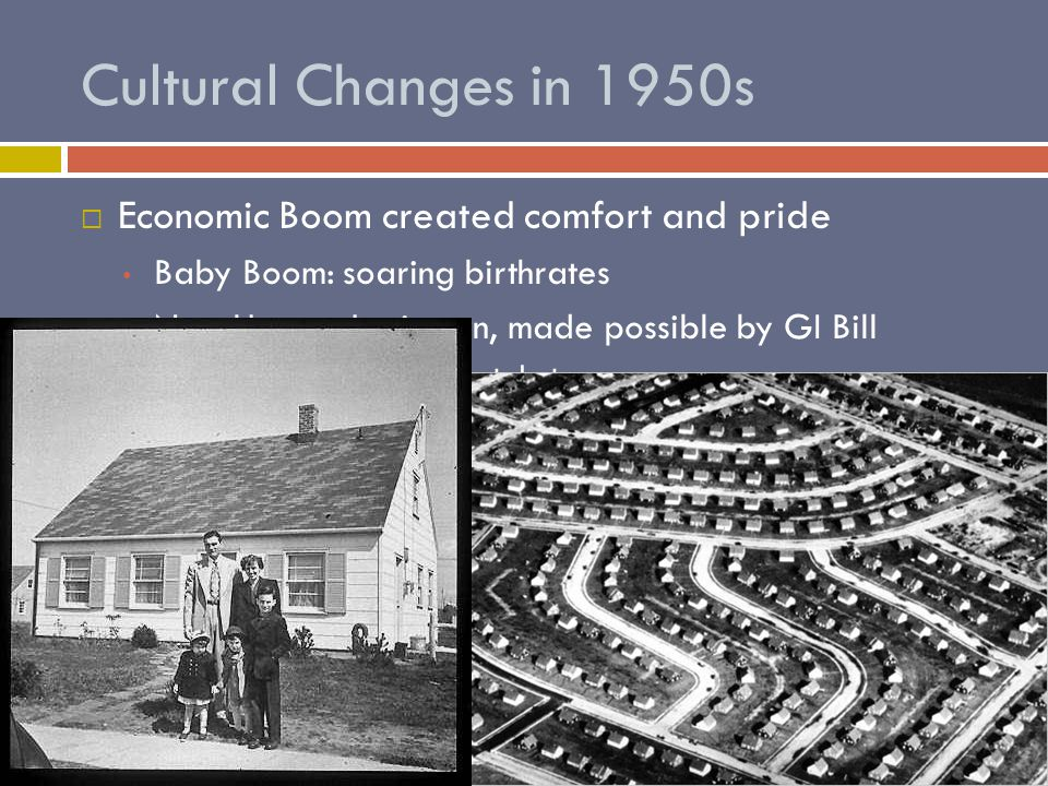 Cultural Changes in 1950s EEconomic Boom created comfort and pride Baby Boom: soaring birthrates New Homes: Levittown, made possible by GI Bill Offered suburban lifestyle to many African Americans not allowed Built with necessities – even TVs!