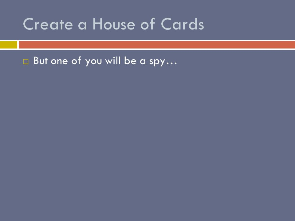 Create a House of Cards  But one of you will be a spy…