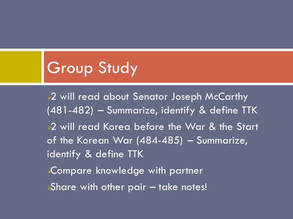  2 will read about Senator Joseph McCarthy (481-482) – Summarize, identify & define TTK  2 will read Korea before the War & the Start of the Korean War (484-485) – Summarize, identify & define TTK  Compare knowledge with partner  Share with other pair – take notes.