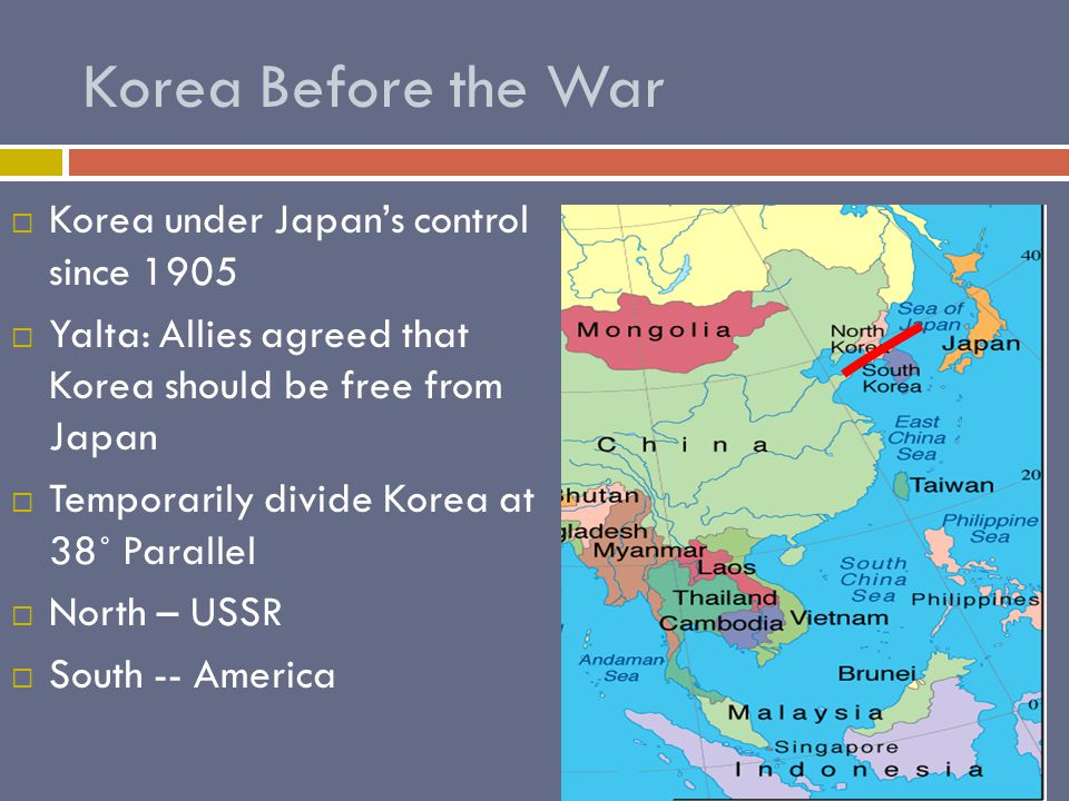 Korea Before the War KKorea under Japan's control since 1905 YYalta: Allies agreed that Korea should be free from Japan TTemporarily divide Korea at 38˚ Parallel NNorth – USSR SSouth -- America