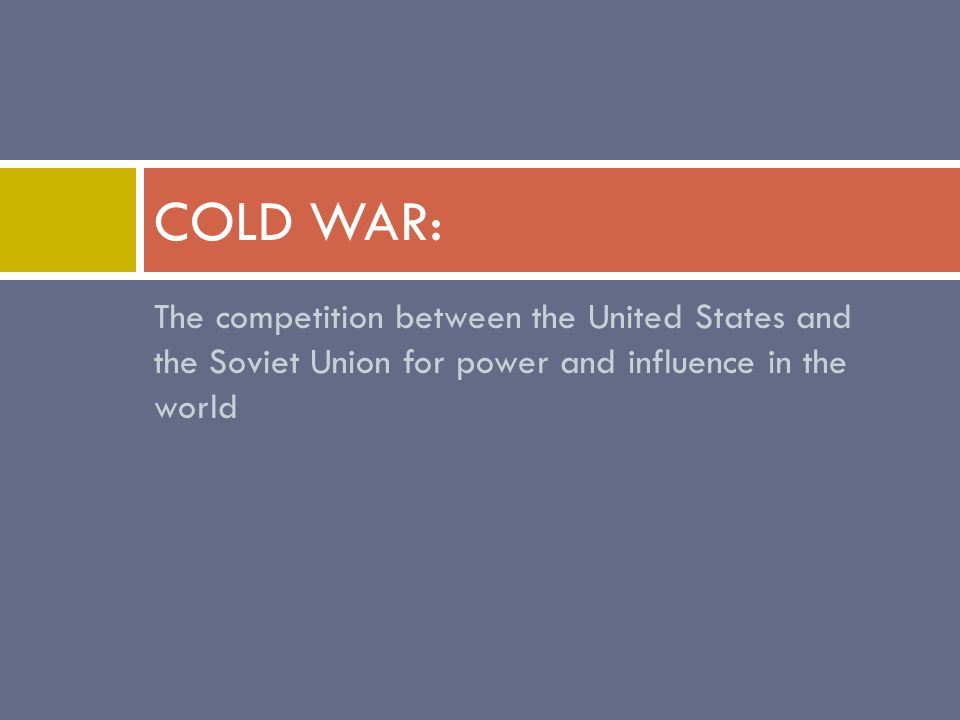 The competition between the United States and the Soviet Union for power and influence in the world COLD WAR: