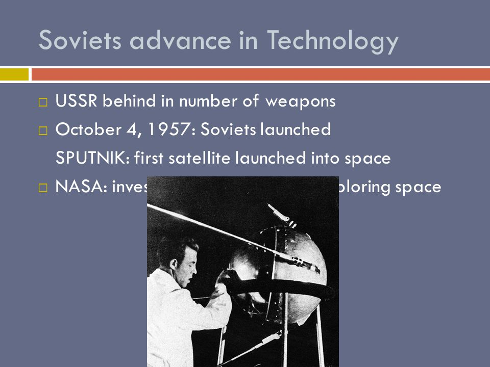 Soviets advance in Technology UUSSR behind in number of weapons OOctober 4, 1957: Soviets launched SPUTNIK: first satellite launched into space NNASA: investigated the future of exploring space