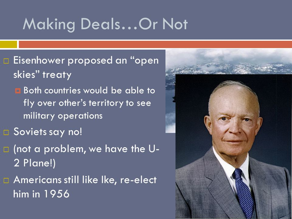 Making Deals…Or Not EEisenhower proposed an open skies treaty BBoth countries would be able to fly over other's territory to see military operations SSoviets say no.