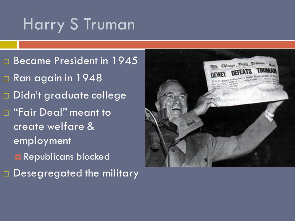 Harry S Truman  Became President in 1945  Ran again in 1948  Didn't graduate college  Fair Deal meant to create welfare & employment  Republicans blocked  Desegregated the military
