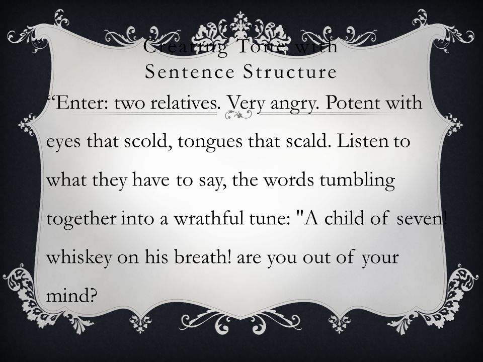 "Creating Tone with Sentence Structure ""Enter: two relatives. Very angry. Potent with eyes that scold, tongues that scald. Listen to what they have to"