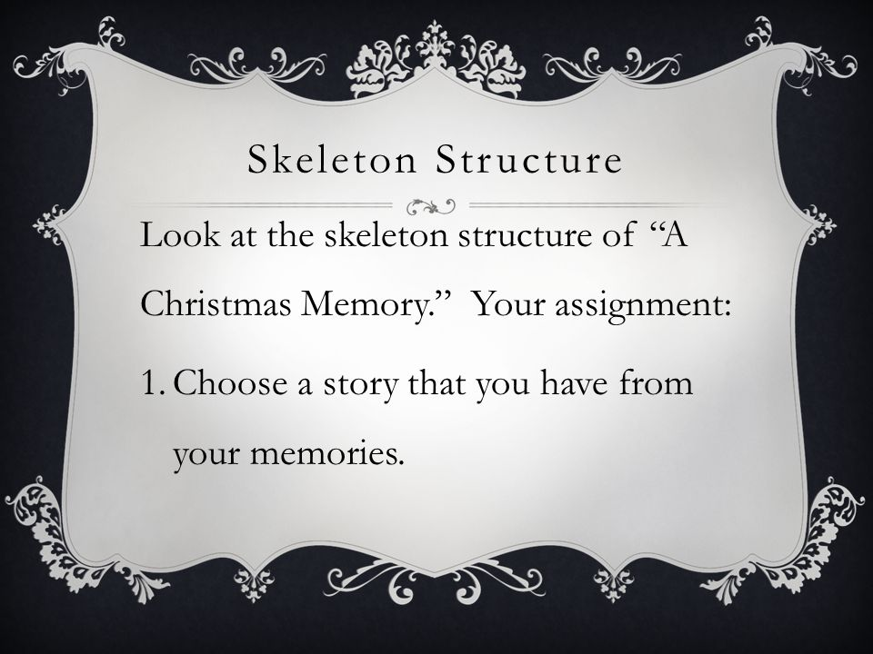 "Skeleton Structure Look at the skeleton structure of ""A Christmas Memory."" Your assignment: 1.Choose a story that you have from your memories."