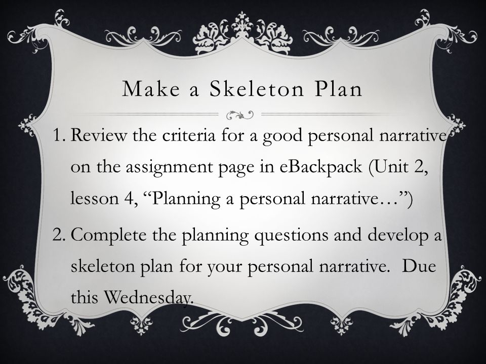 Make a Skeleton Plan 1.Review the criteria for a good personal narrative on the assignment page in eBackpack (Unit 2, lesson 4, Planning a personal narrative… ) 2.Complete the planning questions and develop a skeleton plan for your personal narrative.