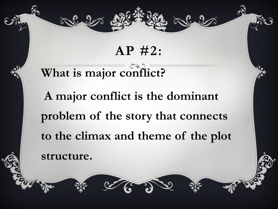 AP #2: What is major conflict? A major conflict is the dominant problem of the story that connects to the climax and theme of the plot structure.