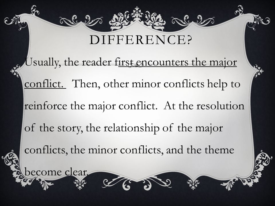 DIFFERENCE? Usually, the reader first encounters the major conflict. Then, other minor conflicts help to reinforce the major conflict. At the resoluti