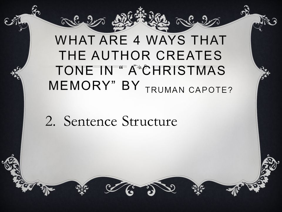 "WHAT ARE 4 WAYS THAT THE AUTHOR CREATES TONE IN "" A CHRISTMAS MEMORY"" BY TRUMAN CAPOTE? 2. Sentence Structure"