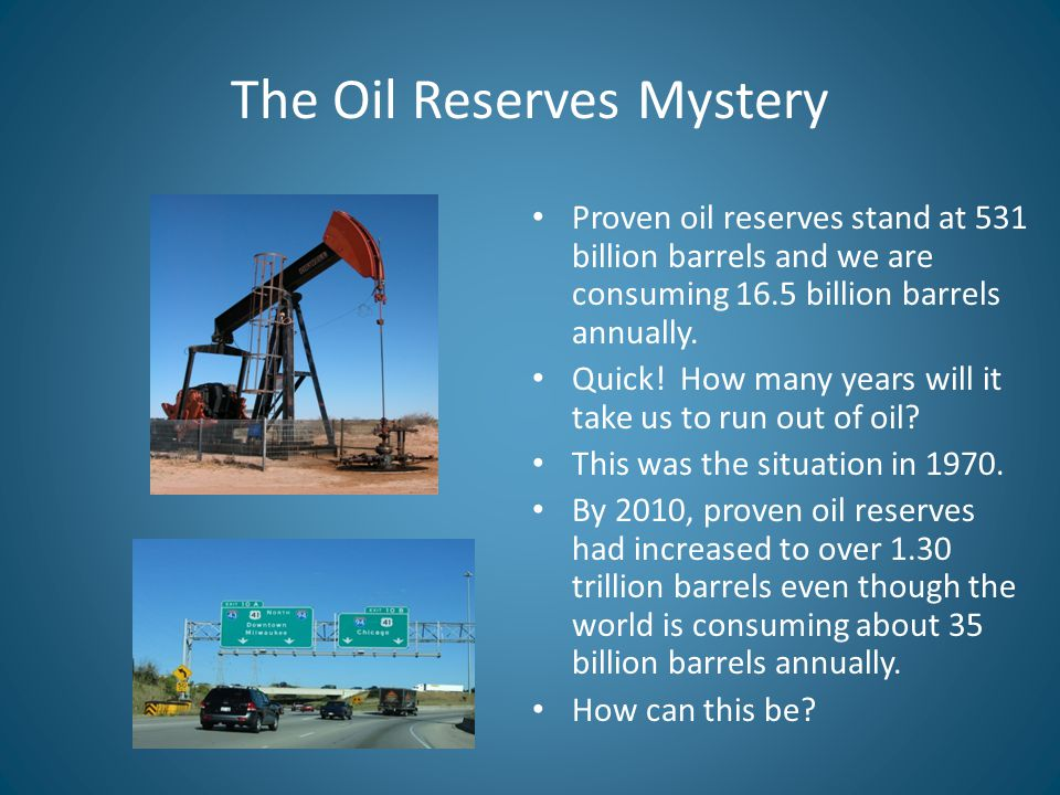 The Oil Reserves Mystery Proven oil reserves stand at 531 billion barrels and we are consuming 16.5 billion barrels annually.
