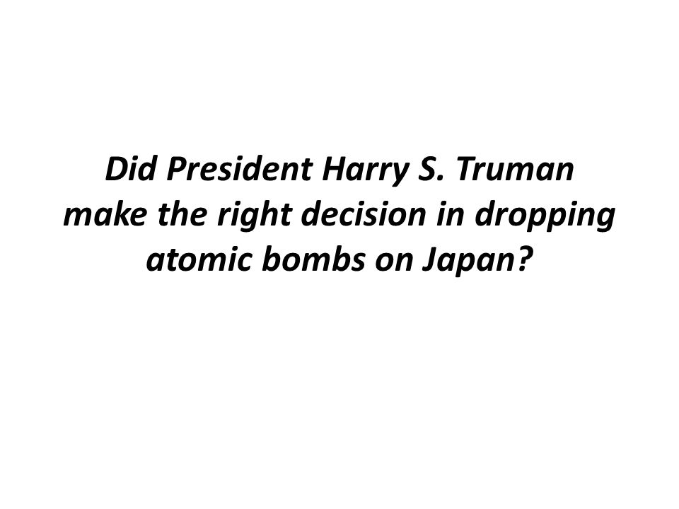 Did President Harry S. Truman make the right decision in dropping atomic bombs on Japan