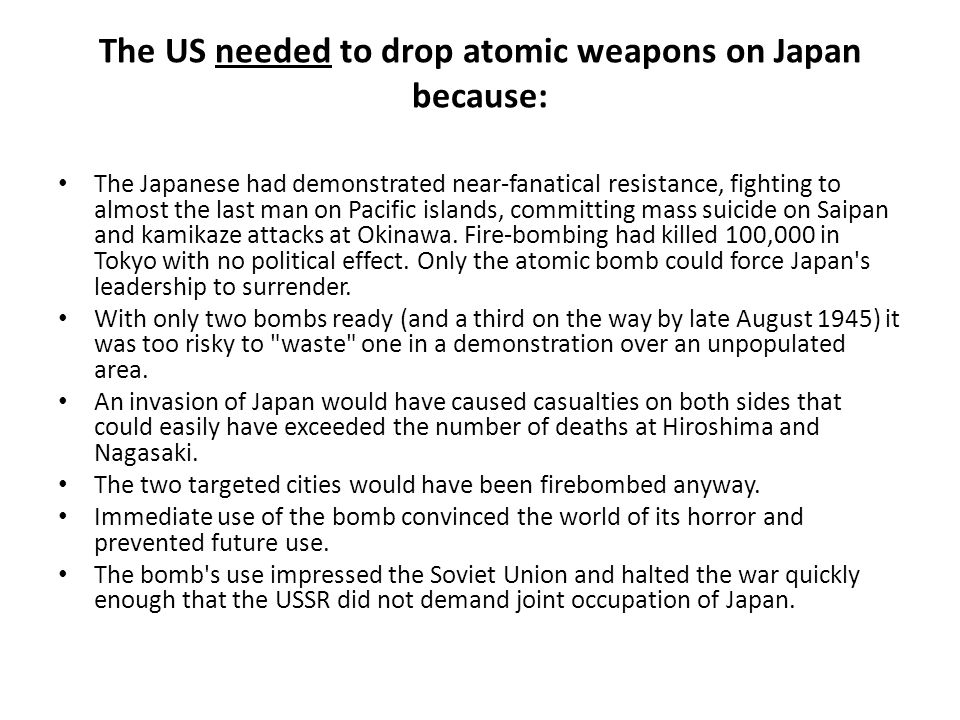 The US needed to drop atomic weapons on Japan because: The Japanese had demonstrated near-fanatical resistance, fighting to almost the last man on Pacific islands, committing mass suicide on Saipan and kamikaze attacks at Okinawa.