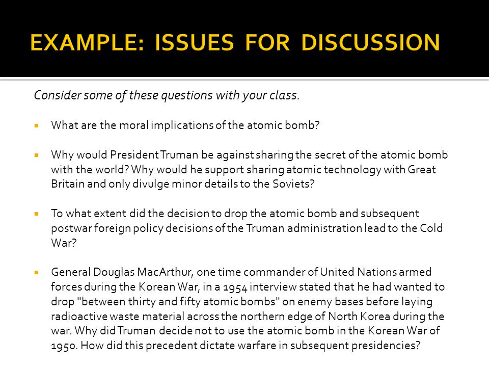Consider some of these questions with your class.  What are the moral implications of the atomic bomb?  Why would President Truman be against sharin