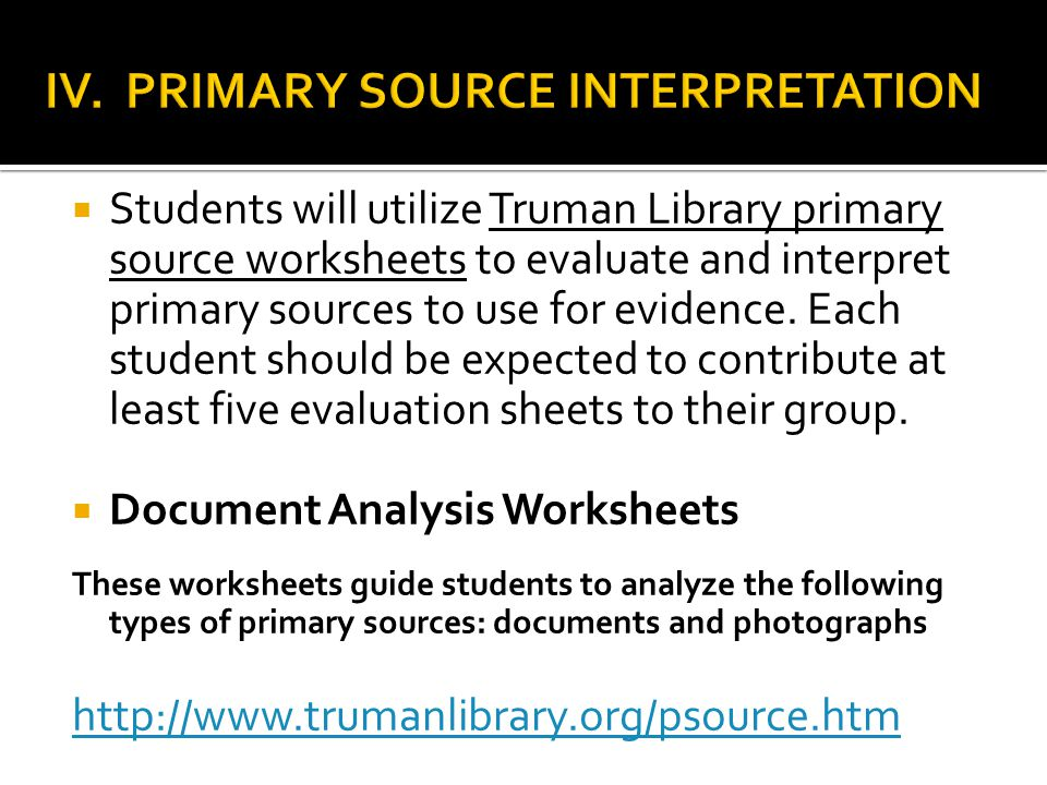  Students will utilize Truman Library primary source worksheets to evaluate and interpret primary sources to use for evidence. Each student should be