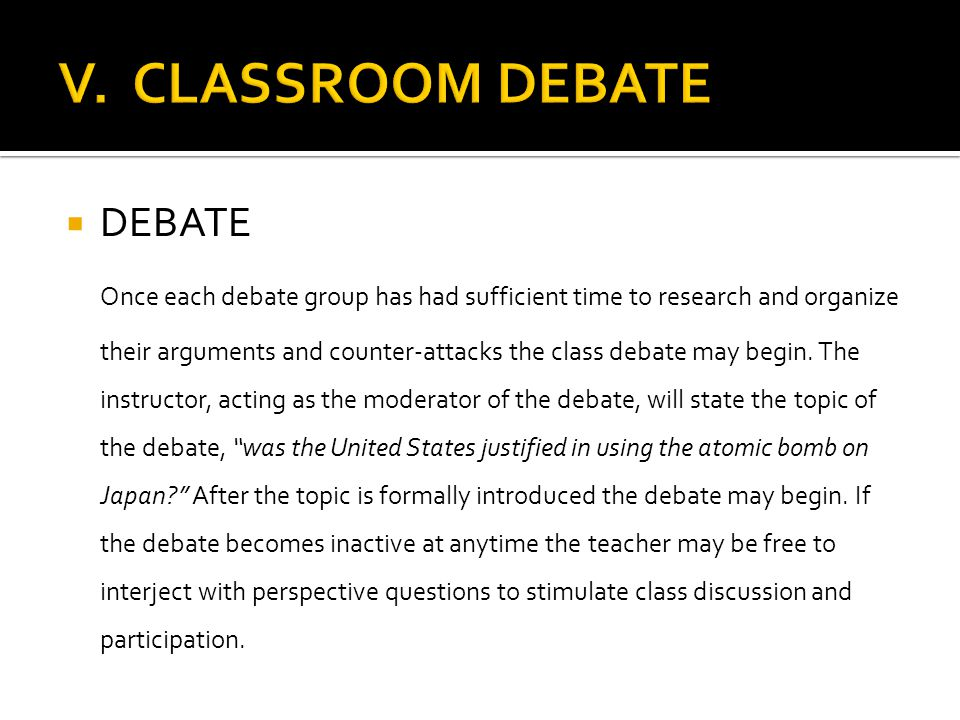  DEBATE Once each debate group has had sufficient time to research and organize their arguments and counter-attacks the class debate may begin. The i