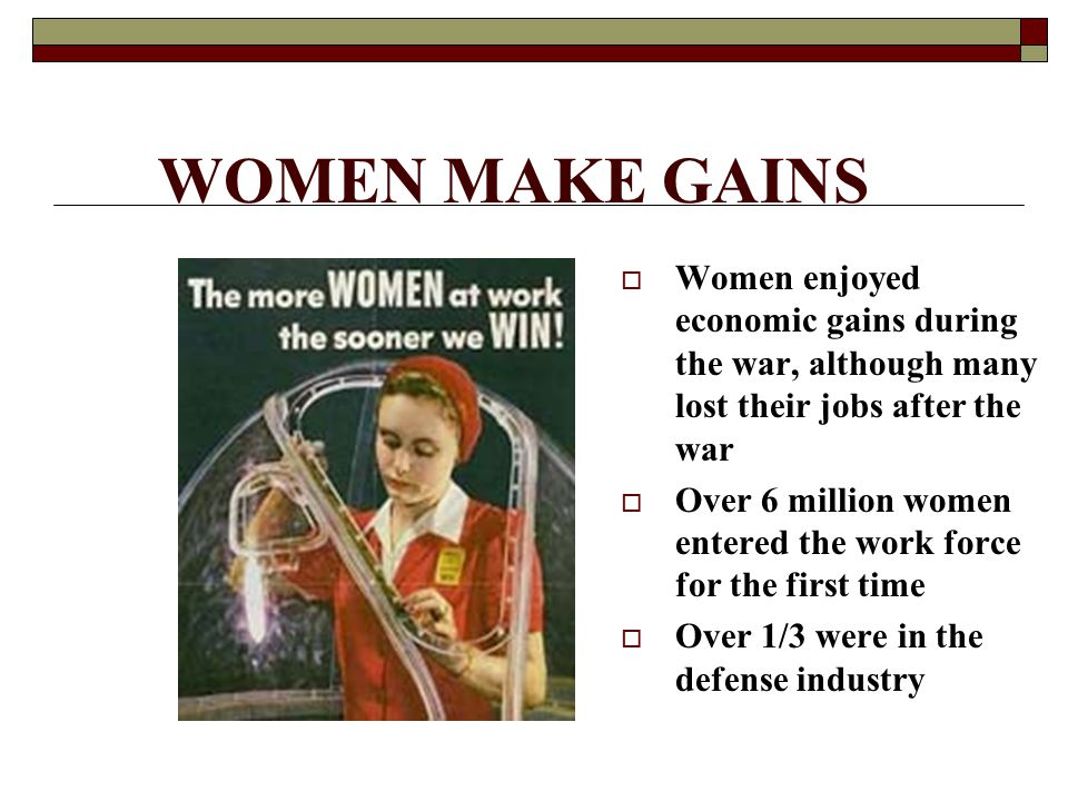 WOMEN MAKE GAINS  Women enjoyed economic gains during the war, although many lost their jobs after the war  Over 6 million women entered the work force for the first time  Over 1/3 were in the defense industry