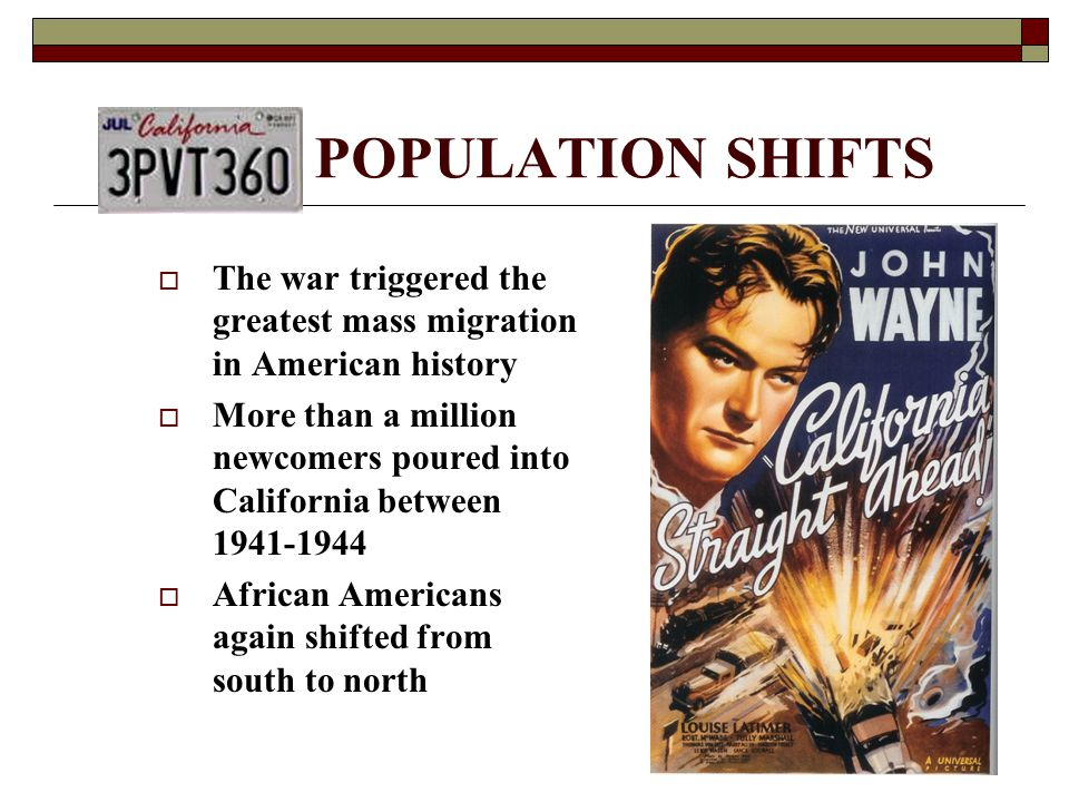 POPULATION SHIFTS  The war triggered the greatest mass migration in American history  More than a million newcomers poured into California between 1941-1944  African Americans again shifted from south to north