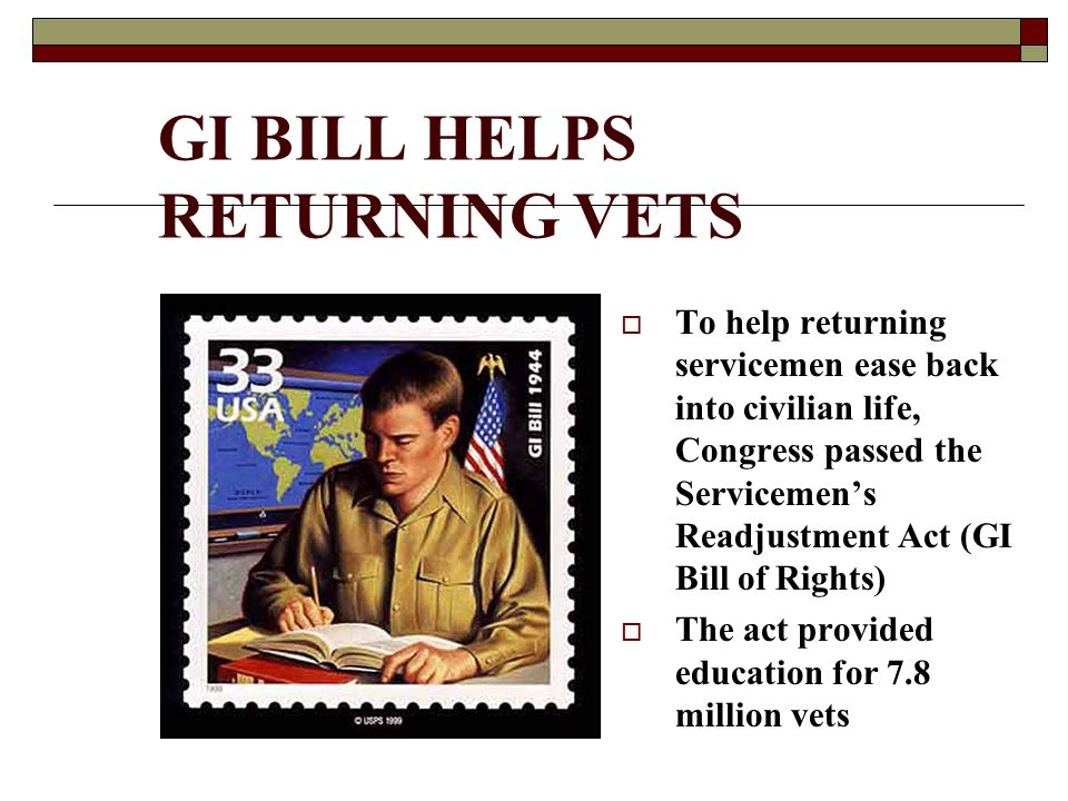 GI BILL HELPS RETURNING VETS  To help returning servicemen ease back into civilian life, Congress passed the Servicemen's Readjustment Act (GI Bill of Rights)  The act provided education for 7.8 million vets