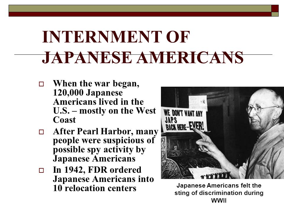 INTERNMENT OF JAPANESE AMERICANS  When the war began, 120,000 Japanese Americans lived in the U.S. – mostly on the West Coast  After Pearl Harbor, m