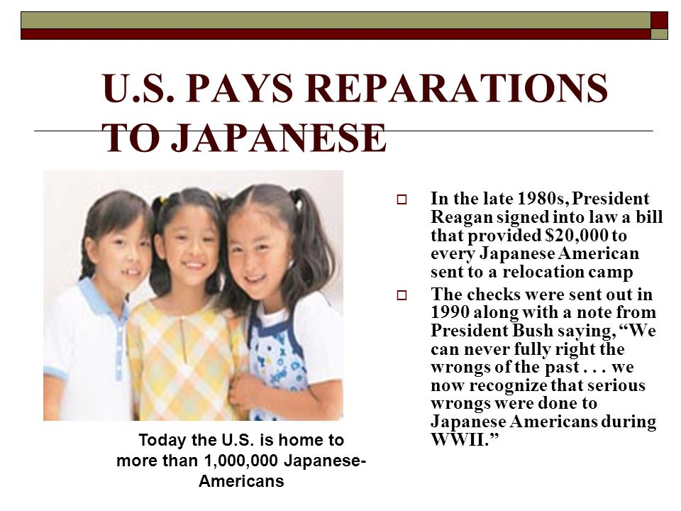 U.S. PAYS REPARATIONS TO JAPANESE  In the late 1980s, President Reagan signed into law a bill that provided $20,000 to every Japanese American sent t