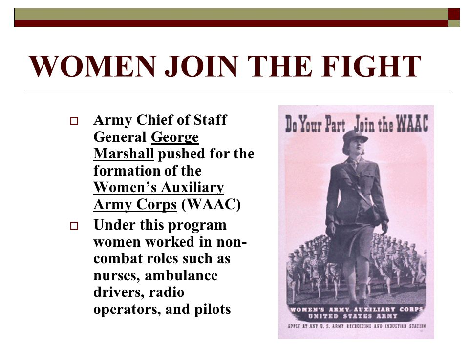 WOMEN JOIN THE FIGHT  Army Chief of Staff General George Marshall pushed for the formation of the Women's Auxiliary Army Corps (WAAC)  Under this pr