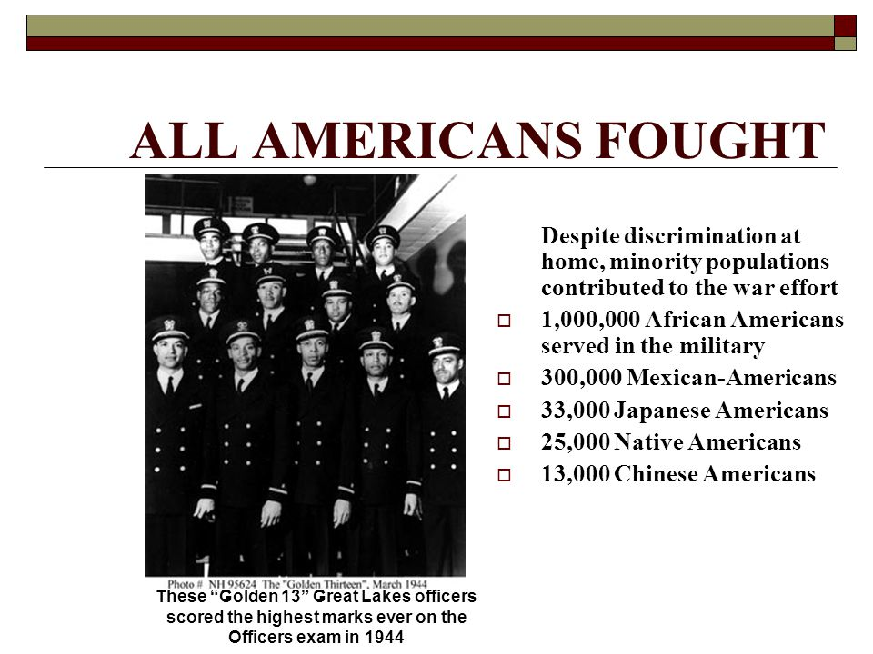 ALL AMERICANS FOUGHT Despite discrimination at home, minority populations contributed to the war effort  1,000,000 African Americans served in the military  300,000 Mexican-Americans  33,000 Japanese Americans  25,000 Native Americans  13,000 Chinese Americans These Golden 13 Great Lakes officers scored the highest marks ever on the Officers exam in 1944