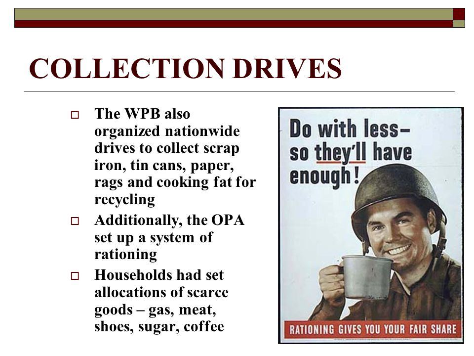COLLECTION DRIVES  The WPB also organized nationwide drives to collect scrap iron, tin cans, paper, rags and cooking fat for recycling  Additionally, the OPA set up a system of rationing  Households had set allocations of scarce goods – gas, meat, shoes, sugar, coffee