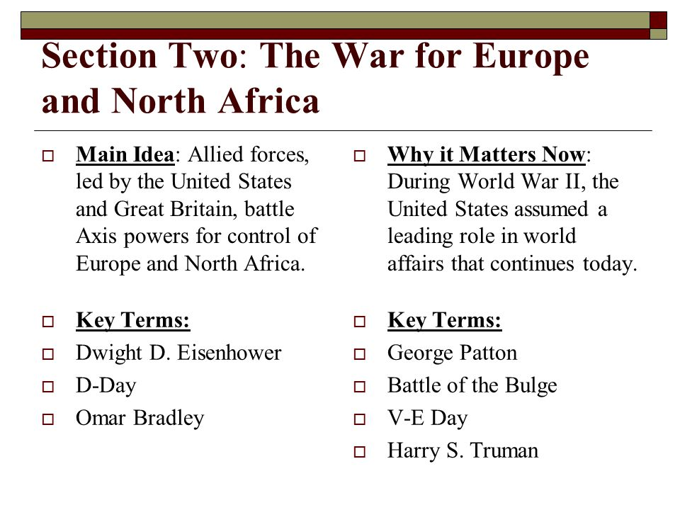 Section Two: The War for Europe and North Africa  Main Idea: Allied forces, led by the United States and Great Britain, battle Axis powers for control of Europe and North Africa.